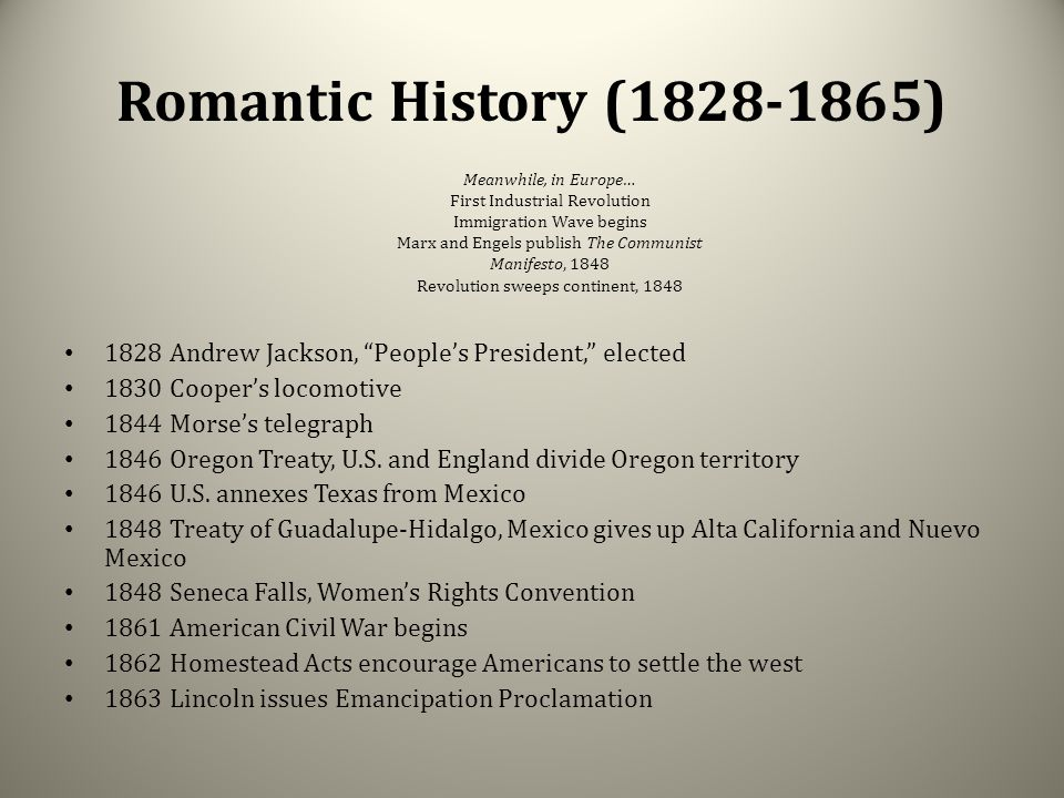 "Romantic History (1828-1865) 1828 Andrew Jackson, ""People's President,"" elected 1830 Cooper's locomotive 1844 Morse's telegraph 1846 Oregon Treaty, U."