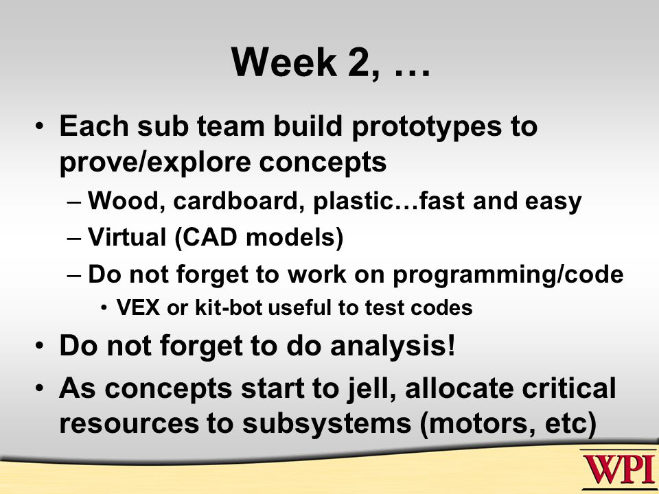 Week 2, … Each sub team build prototypes to prove/explore concepts –Wood, cardboard, plastic…fast and easy –Virtual (CAD models) –Do not forget to work on programming/code VEX or kit-bot useful to test codes Do not forget to do analysis.