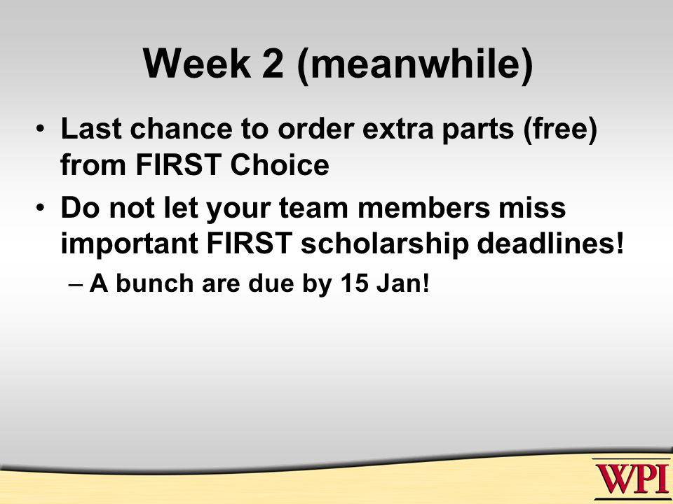 Week 2 (meanwhile) Last chance to order extra parts (free) from FIRST Choice Do not let your team members miss important FIRST scholarship deadlines.