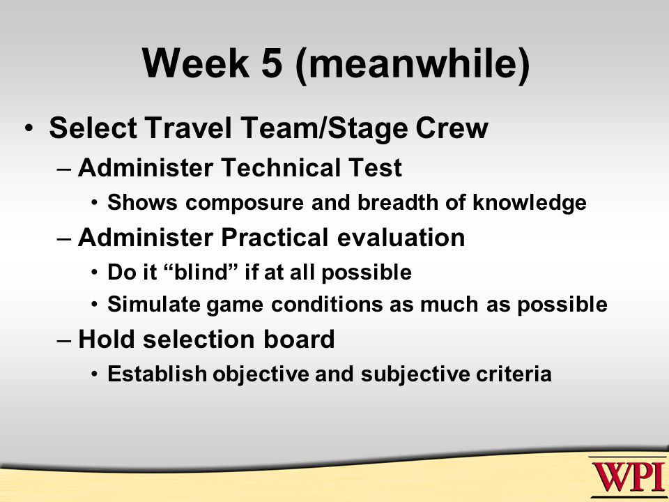 Week 5 (meanwhile) Select Travel Team/Stage Crew –Administer Technical Test Shows composure and breadth of knowledge –Administer Practical evaluation Do it blind if at all possible Simulate game conditions as much as possible –Hold selection board Establish objective and subjective criteria