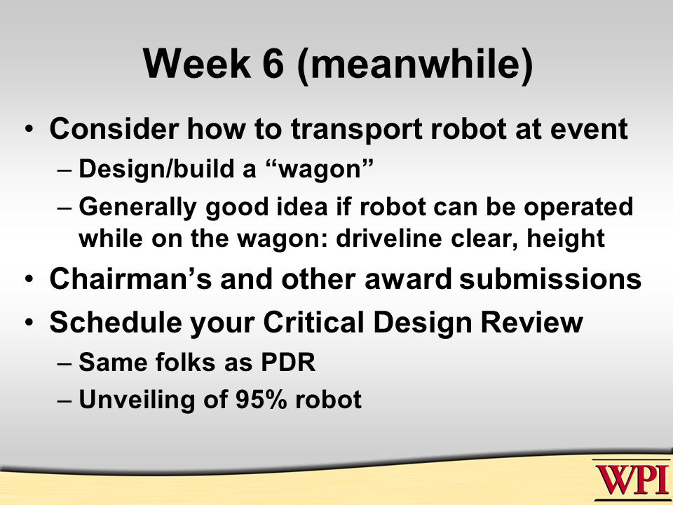Week 6 (meanwhile) Consider how to transport robot at event –Design/build a wagon –Generally good idea if robot can be operated while on the wagon: driveline clear, height Chairman's and other award submissions Schedule your Critical Design Review –Same folks as PDR –Unveiling of 95% robot