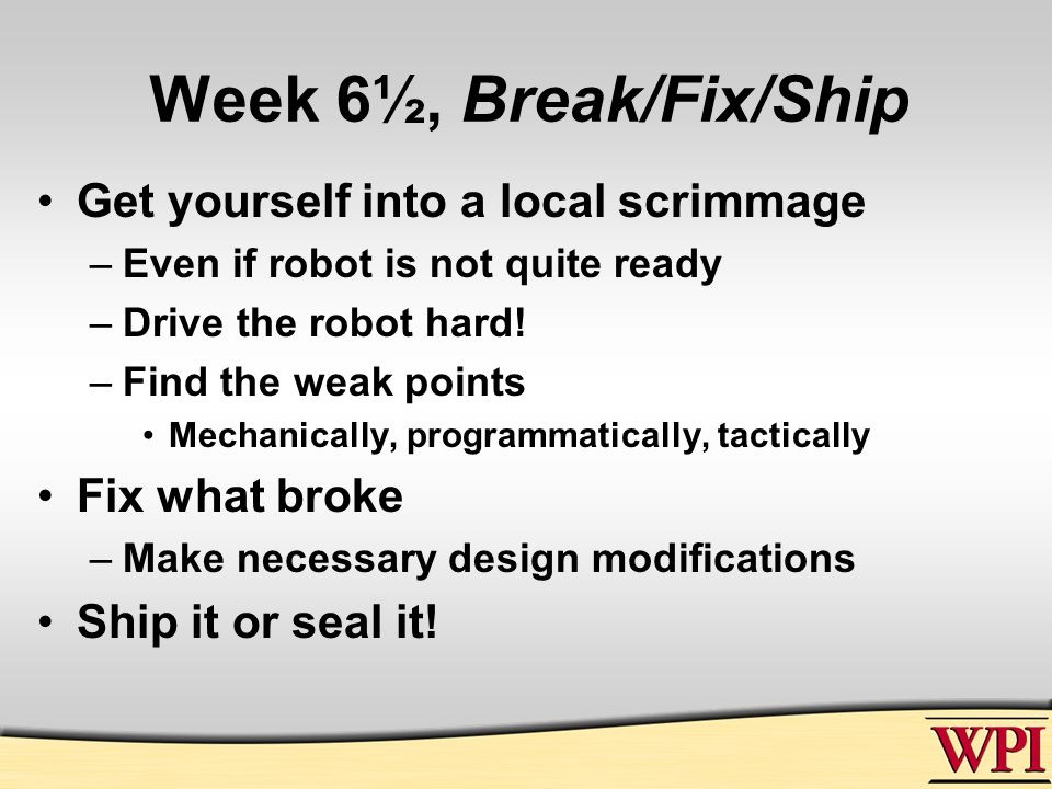 Week 6½, Break/Fix/Ship Get yourself into a local scrimmage –Even if robot is not quite ready –Drive the robot hard.
