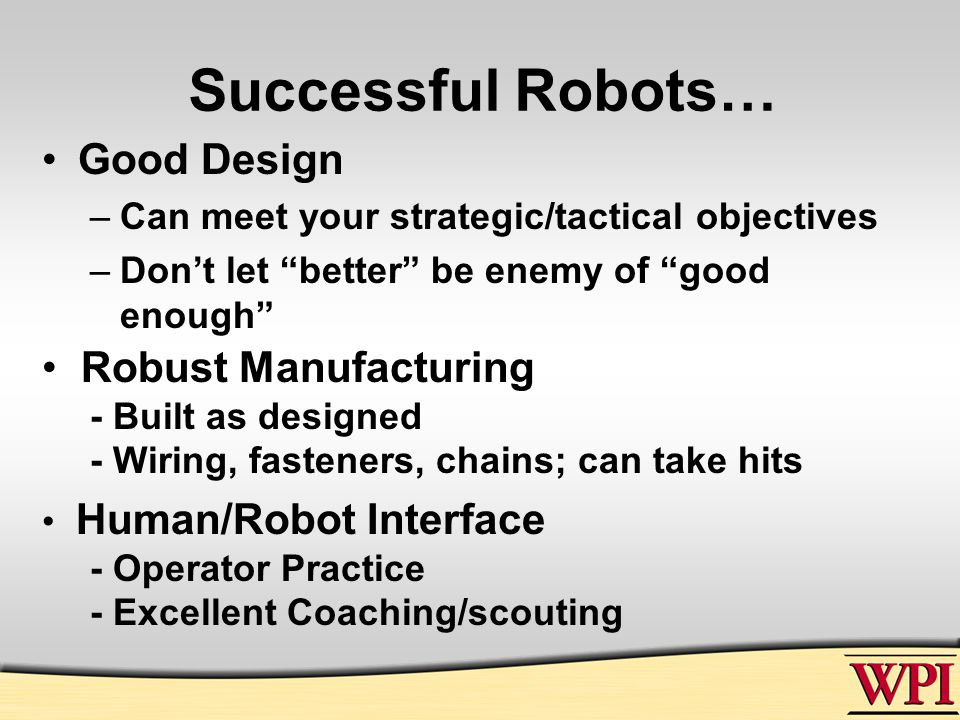 Successful Robots… Good Design –Can meet your strategic/tactical objectives –Don't let better be enemy of good enough Robust Manufacturing - Built as designed - Wiring, fasteners, chains; can take hits Human/Robot Interface - Operator Practice - Excellent Coaching/scouting