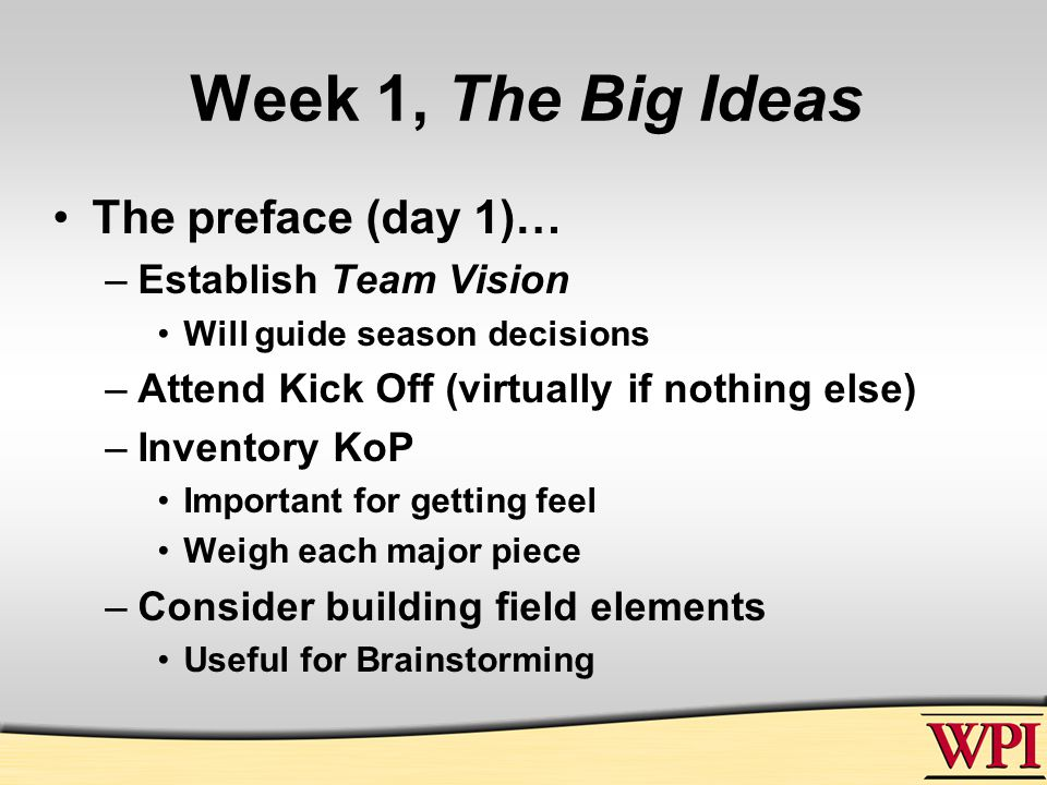 Week 1, The Big Ideas The preface (day 1)… –Establish Team Vision Will guide season decisions –Attend Kick Off (virtually if nothing else) –Inventory KoP Important for getting feel Weigh each major piece –Consider building field elements Useful for Brainstorming