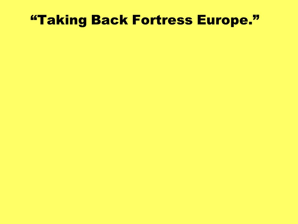 Taking Back Fortress Europe.