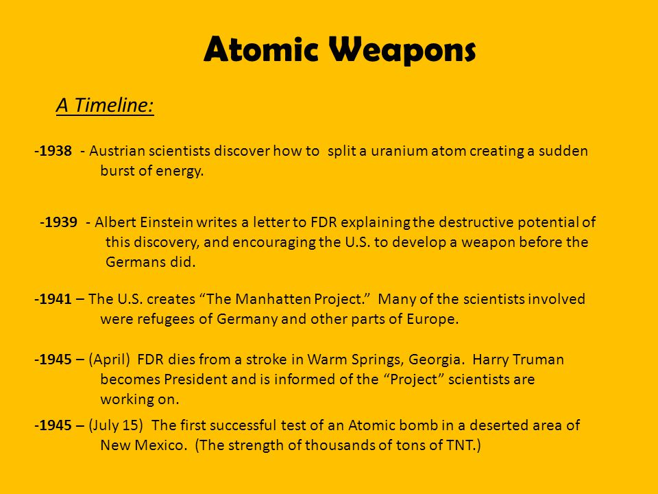 Atomic Weapons A Timeline: -1938 - Austrian scientists discover how to split a uranium atom creating a sudden burst of energy.
