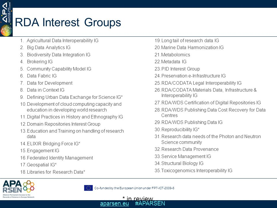 Co-funded by the European Union under FP7-ICT-2009-6 aparsen.eu #APARSEN RDA Interest Groups 1.Agricultural Data Interoperability IG 2.Big Data Analytics IG 3.Biodiversity Data Integration IG 4.Brokering IG 5.Community Capability Model IG 6.Data Fabric IG 7.Data for Development 8.Data in Context IG 9.Defining Urban Data Exchange for Science IG* 10.Development of cloud computing capacity and education in developing world research 11.Digital Practices in History and Ethnography IG 12.Domain Repositories Interest Group 13.Education and Training on handling of research data 14.ELIXIR Bridging Force IG* 15.Engagement IG 16.Federated Identity Management 17.Geospatial IG* 18.Libraries for Research Data* 19.Long tail of research data IG 20.Marine Data Harmonization IG 21.Metabolomics 22.Metadata IG 23.PID Interest Group 24.Preservation e-Infrastructure IG 25.RDA/CODATA Legal Interoperability IG 26.RDA/CODATA Materials Data, Infrastructure & Interoperability IG 27.RDA/WDS Certification of Digital Repositories IG 28.RDA/WDS Publishing Data Cost Recovery for Data Centres 29.RDA/WDS Publishing Data IG 30.Reproducibility IG* 31.Research data needs of the Photon and Neutron Science community 32.Research Data Provenance 33.Service Management IG 34.Structural Biology IG 35.Toxicogenomics Interoperability IG * in review