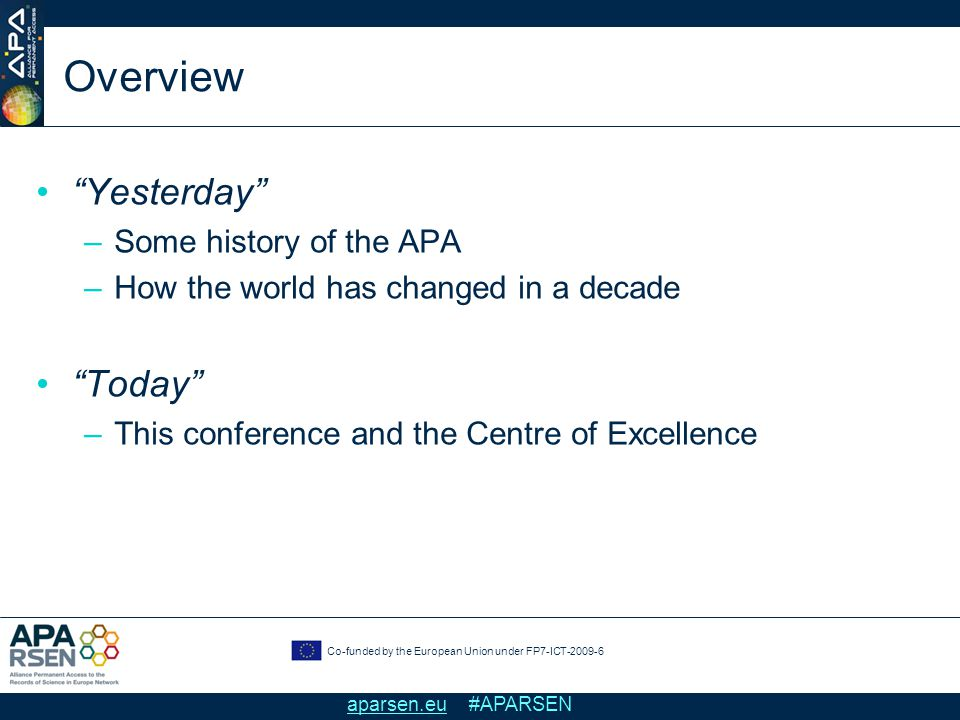 Co-funded by the European Union under FP7-ICT-2009-6 aparsen.eu #APARSEN Overview Yesterday –Some history of the APA –How the world has changed in a decade Today –This conference and the Centre of Excellence