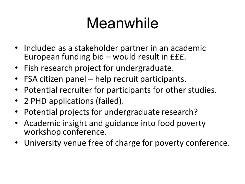 Meanwhile Included as a stakeholder partner in an academic European funding bid – would result in £££. Fish research project for undergraduate. FSA ci