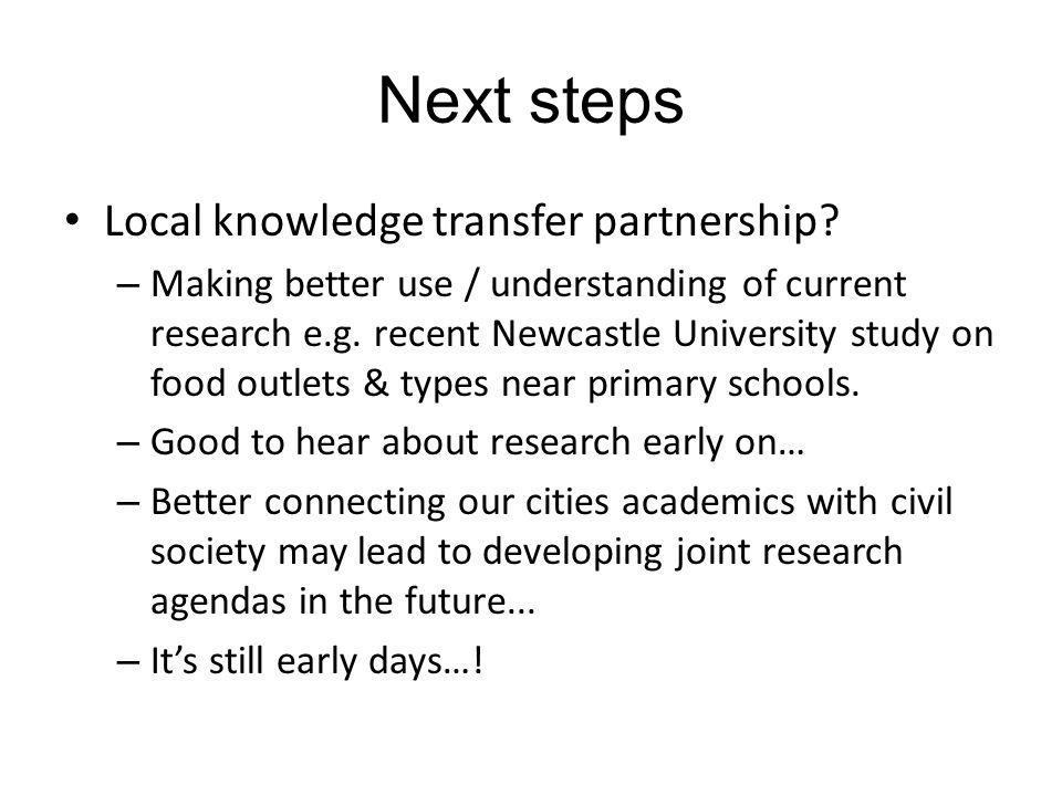 Next steps Local knowledge transfer partnership? – Making better use / understanding of current research e.g. recent Newcastle University study on foo