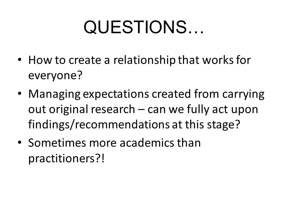 QUESTIONS… How to create a relationship that works for everyone? Managing expectations created from carrying out original research – can we fully act