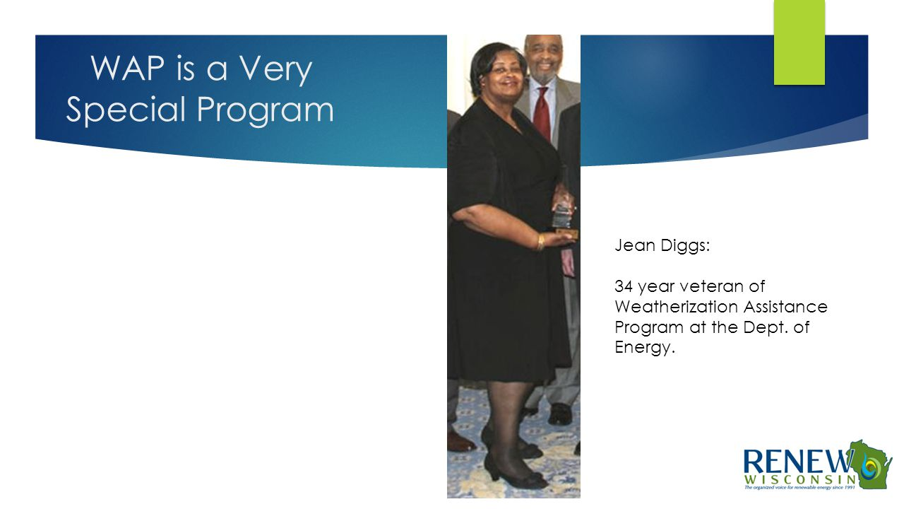 WAP is a Very Special Program Jean Diggs: 34 year veteran of Weatherization Assistance Program at the Dept. of Energy.
