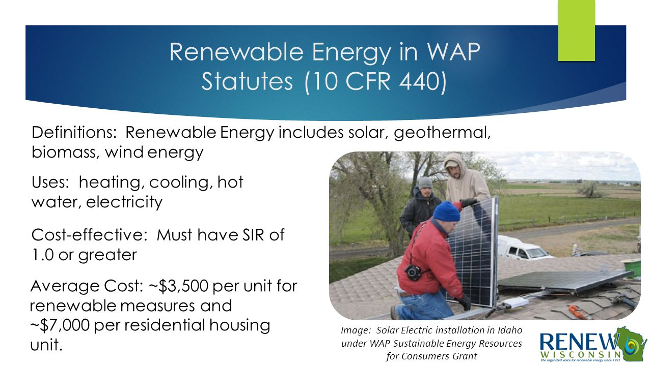 Renewable Energy in WAP Statutes (10 CFR 440) Definitions: Renewable Energy includes solar, geothermal, biomass, wind energy Uses: heating, cooling, h