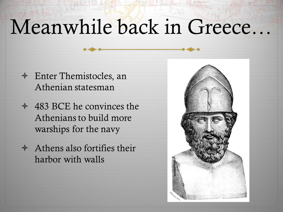 Meanwhile back in Greece…  Enter Themistocles, an Athenian statesman  483 BCE he convinces the Athenians to build more warships for the navy  Athen