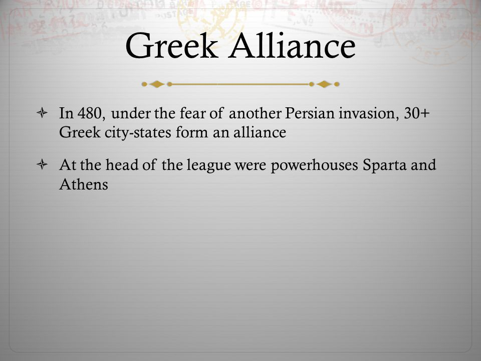 Greek Alliance  In 480, under the fear of another Persian invasion, 30+ Greek city-states form an alliance  At the head of the league were powerhous