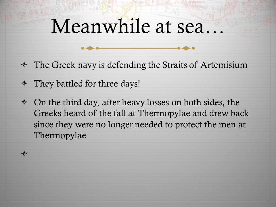 Meanwhile at sea…  The Greek navy is defending the Straits of Artemisium  They battled for three days!  On the third day, after heavy losses on bot