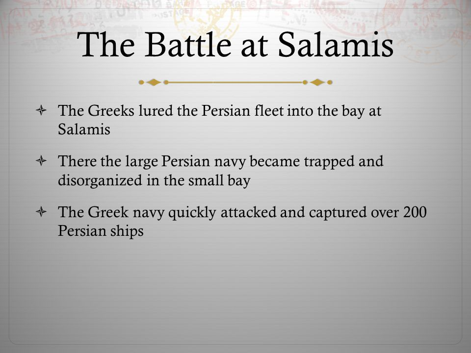 The Battle at Salamis  The Greeks lured the Persian fleet into the bay at Salamis  There the large Persian navy became trapped and disorganized in t