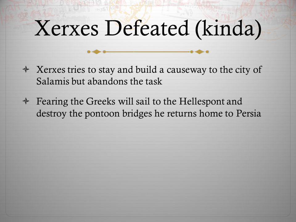 Xerxes Defeated (kinda)  Xerxes tries to stay and build a causeway to the city of Salamis but abandons the task  Fearing the Greeks will sail to the