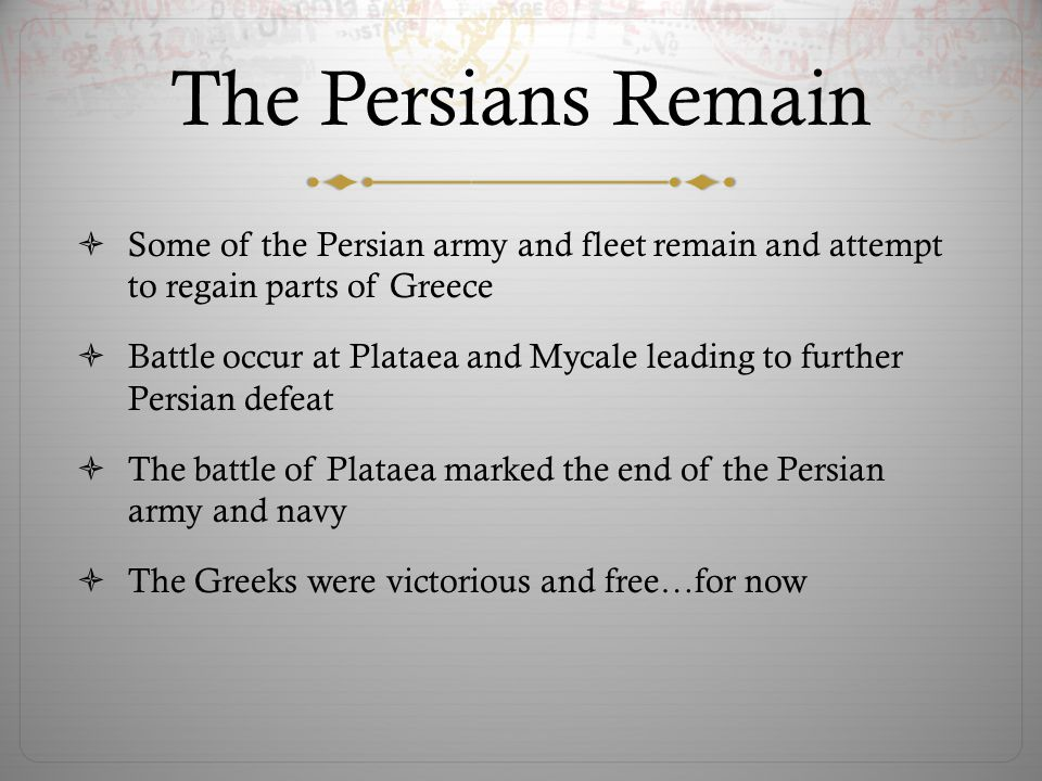 The Persians Remain  Some of the Persian army and fleet remain and attempt to regain parts of Greece  Battle occur at Plataea and Mycale leading to