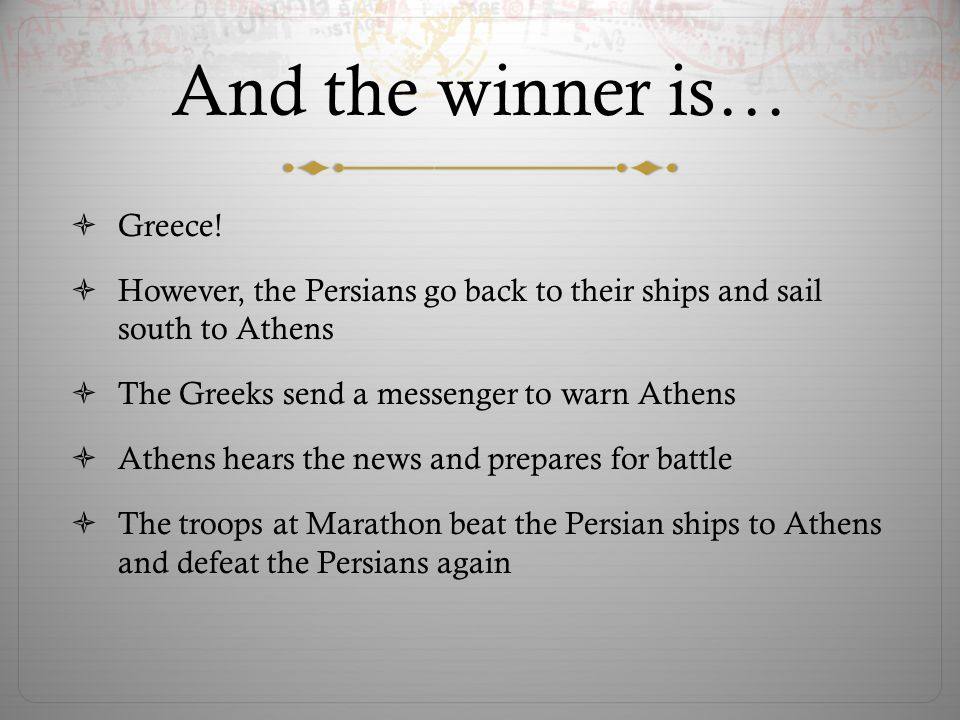 And the winner is…  Greece!  However, the Persians go back to their ships and sail south to Athens  The Greeks send a messenger to warn Athens  At