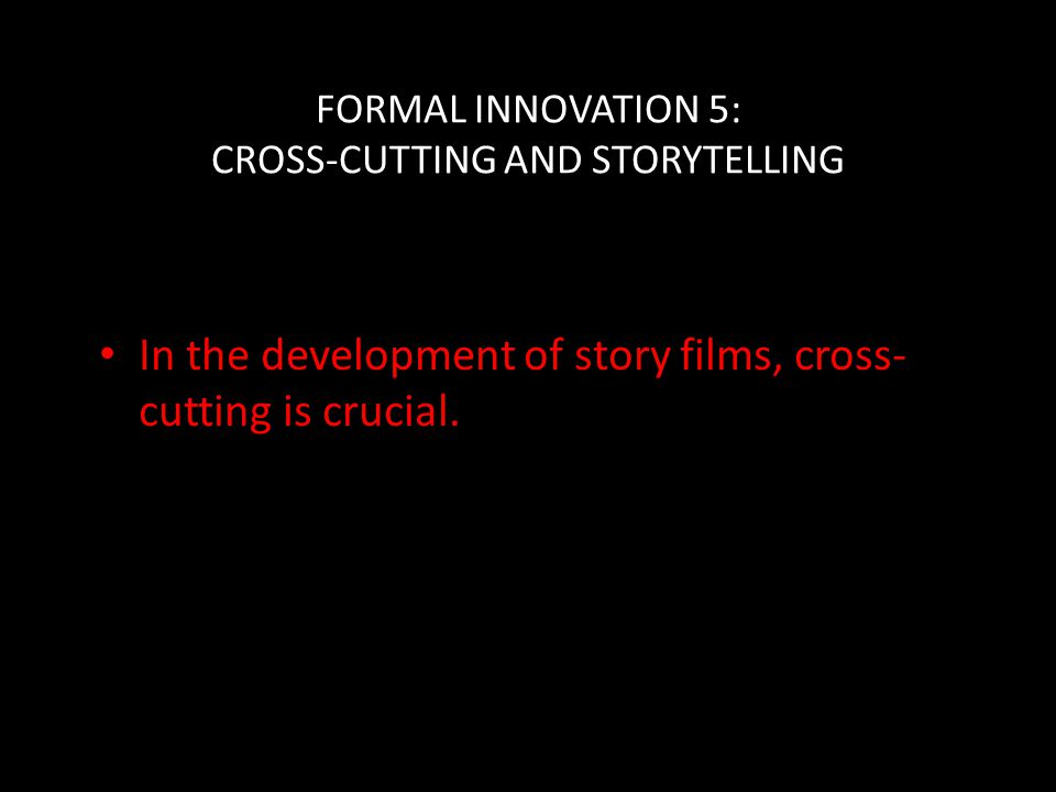 FORMAL INNOVATION 5: CROSS-CUTTING AND STORYTELLING In the development of story films, cross- cutting is crucial.