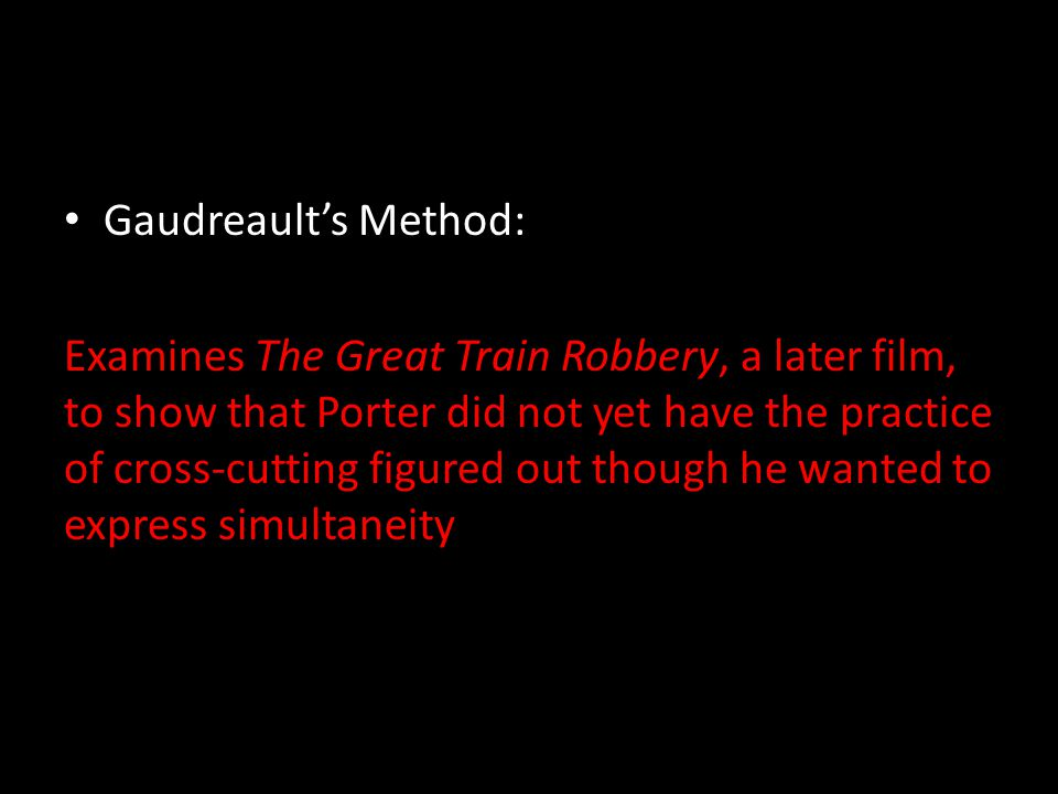 Gaudreault's Method: Examines The Great Train Robbery, a later film, to show that Porter did not yet have the practice of cross-cutting figured out though he wanted to express simultaneity
