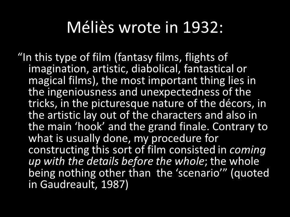 Méliès wrote in 1932: In this type of film (fantasy films, flights of imagination, artistic, diabolical, fantastical or magical films), the most important thing lies in the ingeniousness and unexpectedness of the tricks, in the picturesque nature of the décors, in the artistic lay out of the characters and also in the main 'hook' and the grand finale.