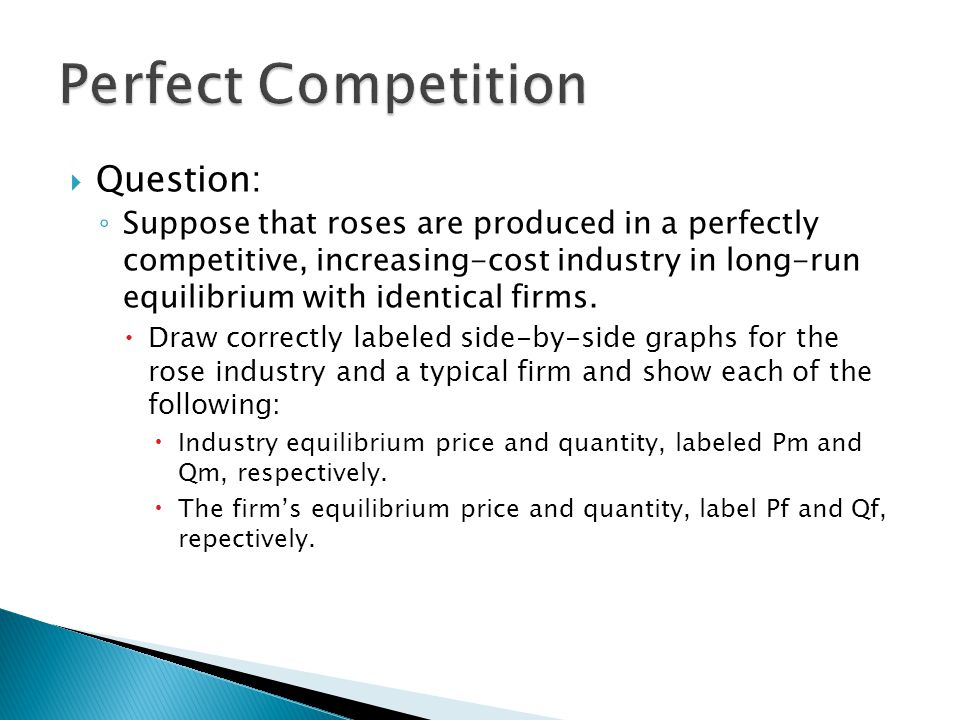  Question: ◦ Suppose that roses are produced in a perfectly competitive, increasing-cost industry in long-run equilibrium with identical firms.