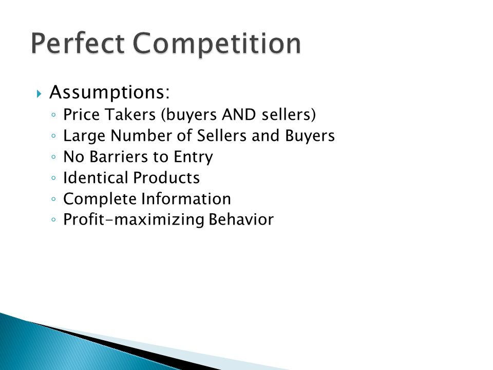  Assumptions: ◦ Price Takers (buyers AND sellers) ◦ Large Number of Sellers and Buyers ◦ No Barriers to Entry ◦ Identical Products ◦ Complete Informa