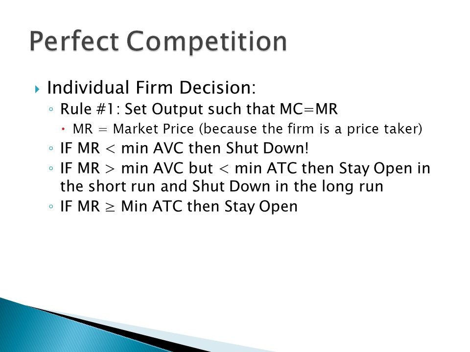  Individual Firm Decision: ◦ Rule #1: Set Output such that MC=MR  MR = Market Price (because the firm is a price taker) ◦ IF MR < min AVC then Shut