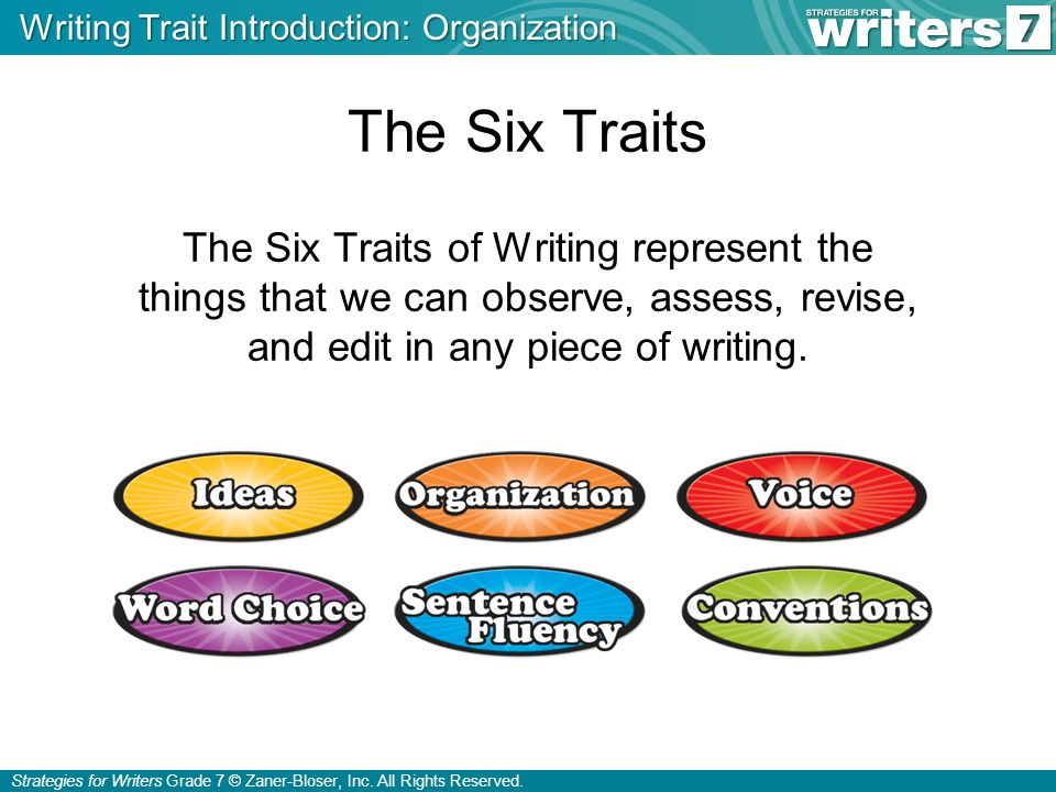 Strategies for Writers Grade 7 © Zaner-Bloser, Inc. All Rights Reserved. The Six Traits The Six Traits of Writing represent the things that we can obs