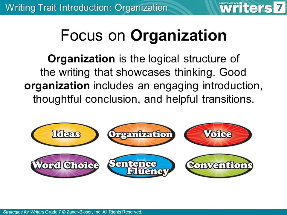 Strategies for Writers Grade 7 © Zaner-Bloser, Inc. All Rights Reserved. Focus on Organization Organization is the logical structure of the writing th