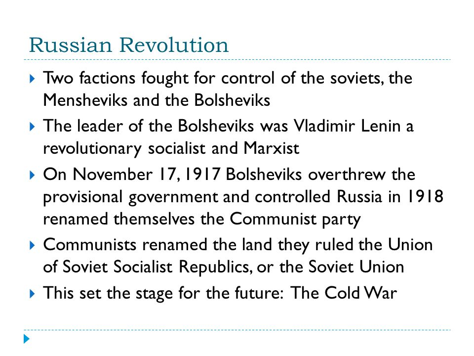 Russian Revolution  Two factions fought for control of the soviets, the Mensheviks and the Bolsheviks  The leader of the Bolsheviks was Vladimir Len