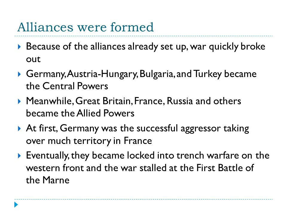 Alliances were formed  Because of the alliances already set up, war quickly broke out  Germany, Austria-Hungary, Bulgaria, and Turkey became the Cen