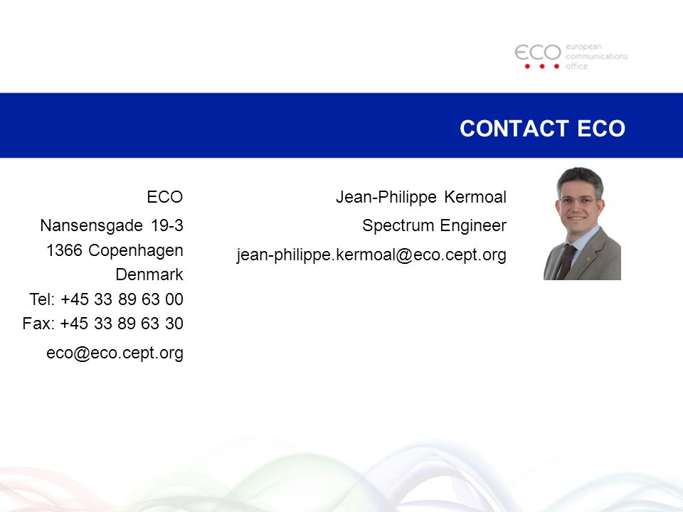Jean-Philippe Kermoal Spectrum Engineer jean-philippe.kermoal@eco.cept.org CONTACT ECO ECO Nansensgade 19-3 1366 Copenhagen Denmark Tel: +45 33 89 63 00 Fax: +45 33 89 63 30 eco@eco.cept.org
