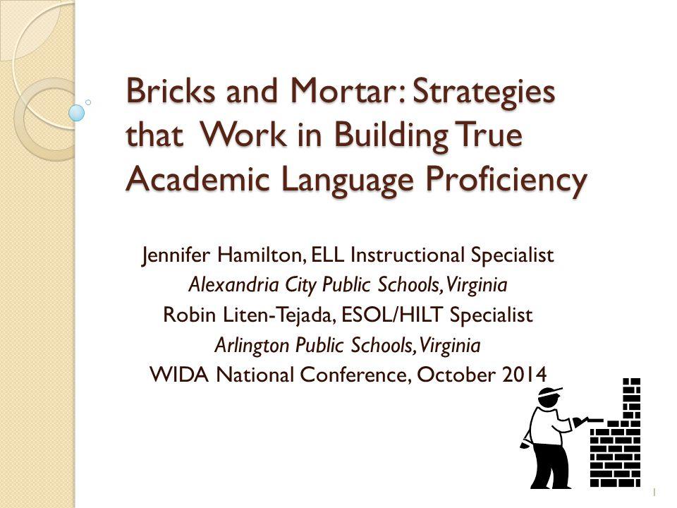Bricks and Mortar: Strategies that Work in Building True Academic Language Proficiency Jennifer Hamilton, ELL Instructional Specialist Alexandria City