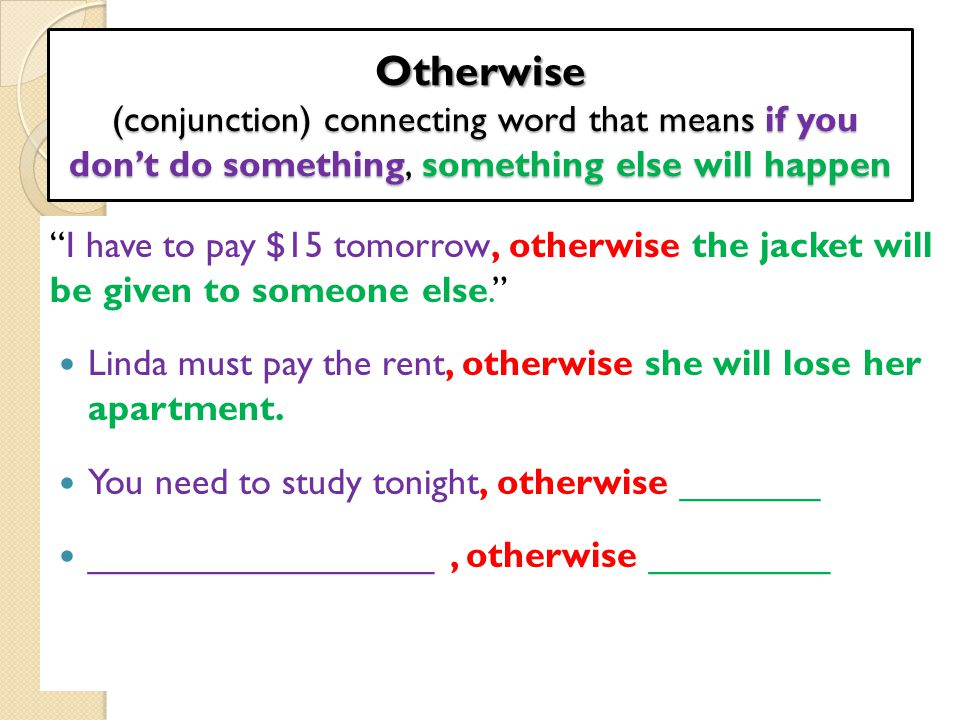 """Otherwise (conjunction) connecting word that means if you don't do something, something else will happen """"I have to pay $15 tomorrow, otherwise the ja"""