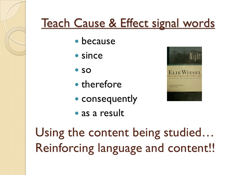 Teach Cause & Effect signal words because since so therefore consequently as a result Using the content being studied… Reinforcing language and conten