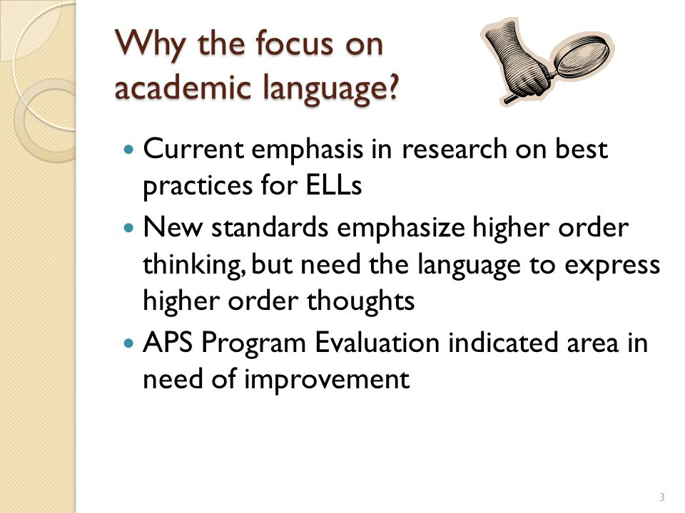 Why the focus on academic language? Current emphasis in research on best practices for ELLs New standards emphasize higher order thinking, but need th