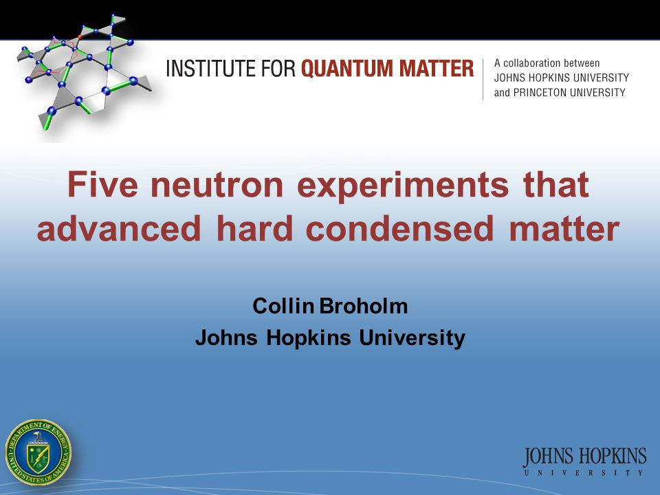 Five neutron experiments that advanced hard condensed matter Collin Broholm Johns Hopkins University
