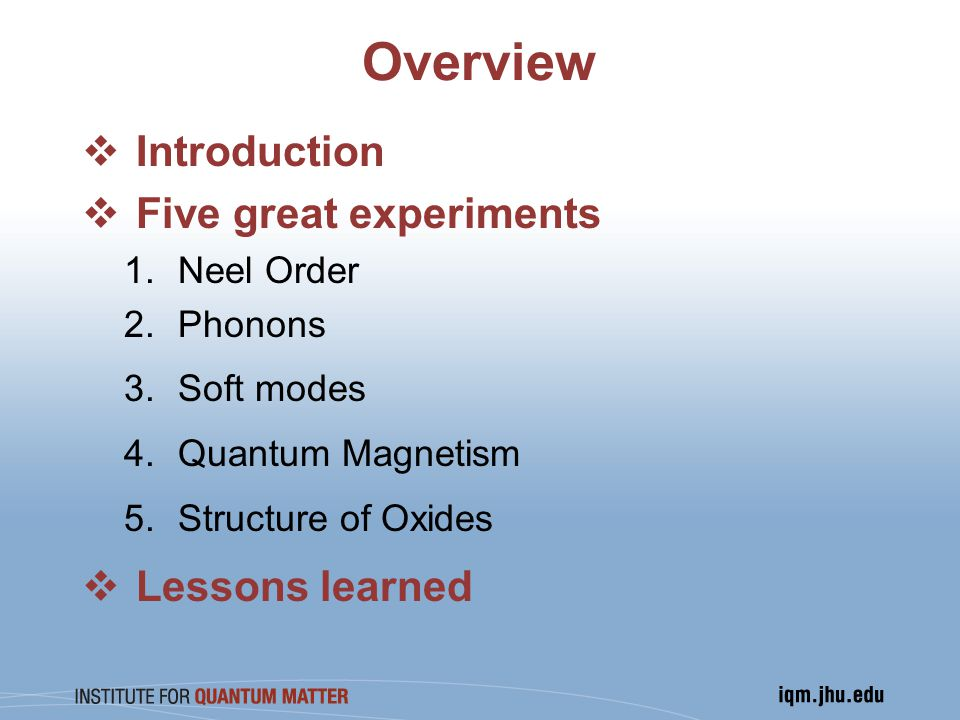 Overview  Introduction  Five great experiments 1.Neel Order 2.Phonons 3.Soft modes 4.Quantum Magnetism 5.Structure of Oxides  Lessons learned