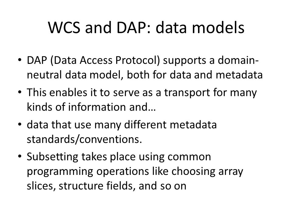 WCS and DAP: data models DAP (Data Access Protocol) supports a domain- neutral data model, both for data and metadata This enables it to serve as a transport for many kinds of information and… data that use many different metadata standards/conventions.