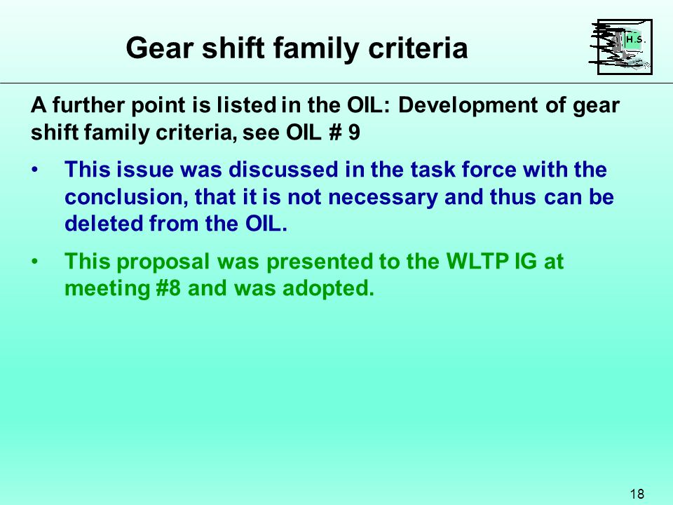 Gear shift family criteria 18 A further point is listed in the OIL: Development of gear shift family criteria, see OIL # 9 This issue was discussed in the task force with the conclusion, that it is not necessary and thus can be deleted from the OIL.