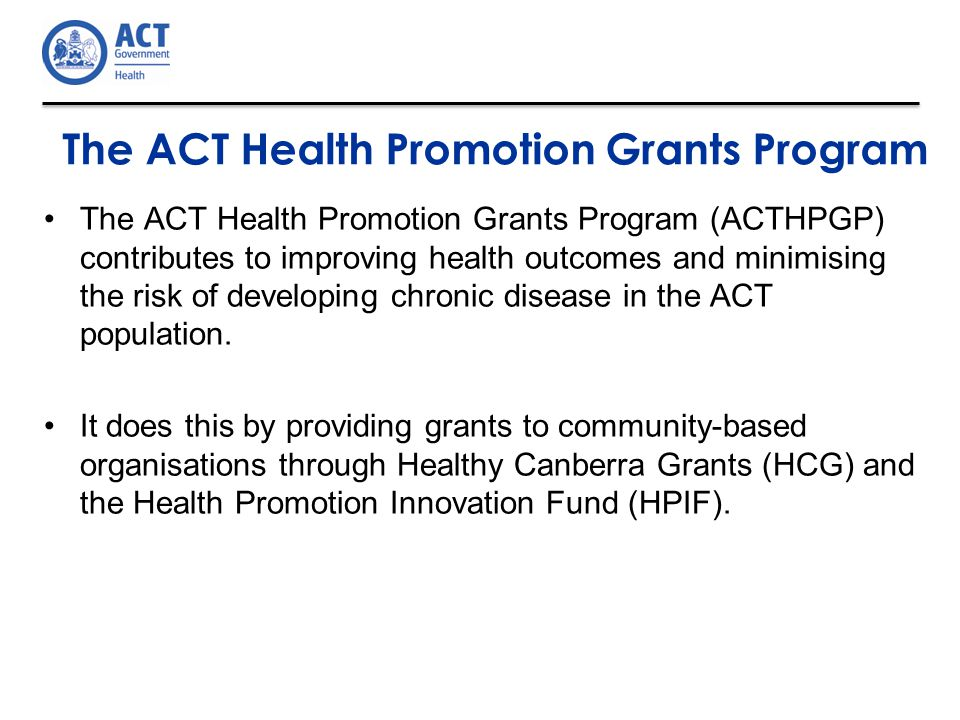 The ACT Health Promotion Grants Program The ACT Health Promotion Grants Program (ACTHPGP) contributes to improving health outcomes and minimising the risk of developing chronic disease in the ACT population.