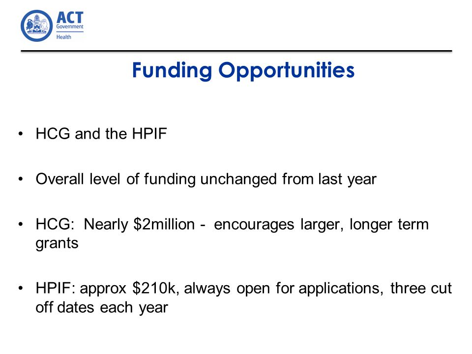 HCG and the HPIF Overall level of funding unchanged from last year HCG: Nearly $2million - encourages larger, longer term grants HPIF: approx $210k, always open for applications, three cut off dates each year Funding Opportunities