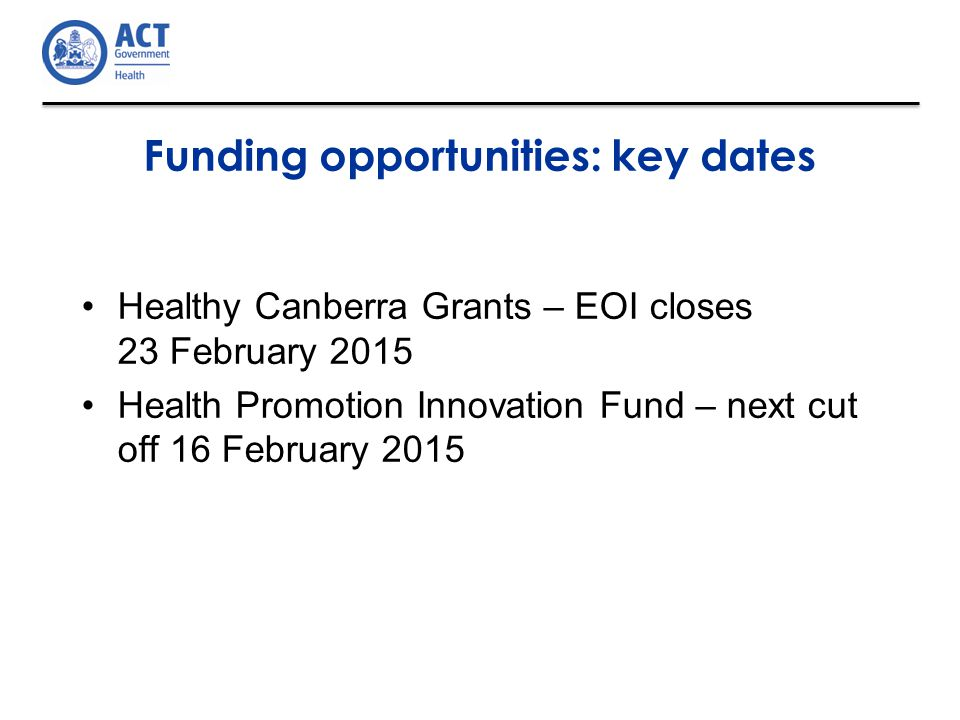 Funding opportunities: key dates Healthy Canberra Grants – EOI closes 23 February 2015 Health Promotion Innovation Fund – next cut off 16 February 2015