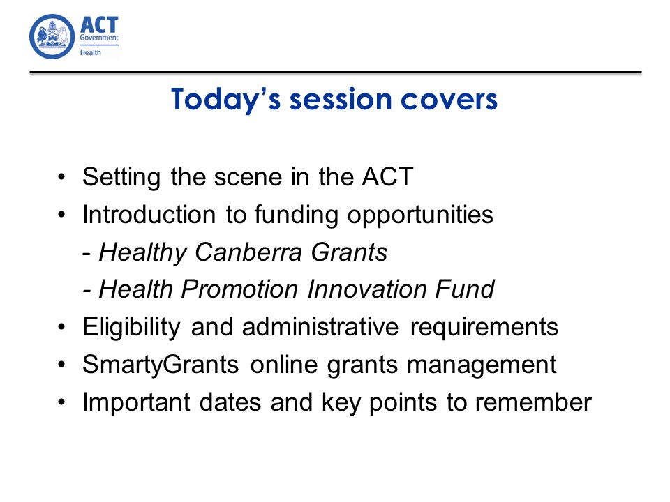 Today's session covers Setting the scene in the ACT Introduction to funding opportunities - Healthy Canberra Grants - Health Promotion Innovation Fund Eligibility and administrative requirements SmartyGrants online grants management Important dates and key points to remember