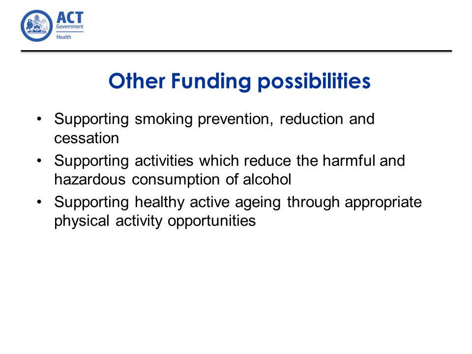 Supporting smoking prevention, reduction and cessation Supporting activities which reduce the harmful and hazardous consumption of alcohol Supporting healthy active ageing through appropriate physical activity opportunities Other Funding possibilities