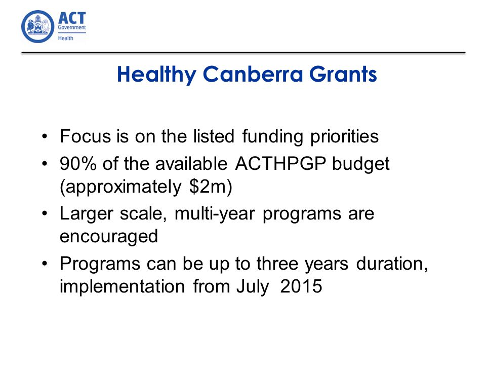 Healthy Canberra Grants Focus is on the listed funding priorities 90% of the available ACTHPGP budget (approximately $2m) Larger scale, multi-year programs are encouraged Programs can be up to three years duration, implementation from July 2015