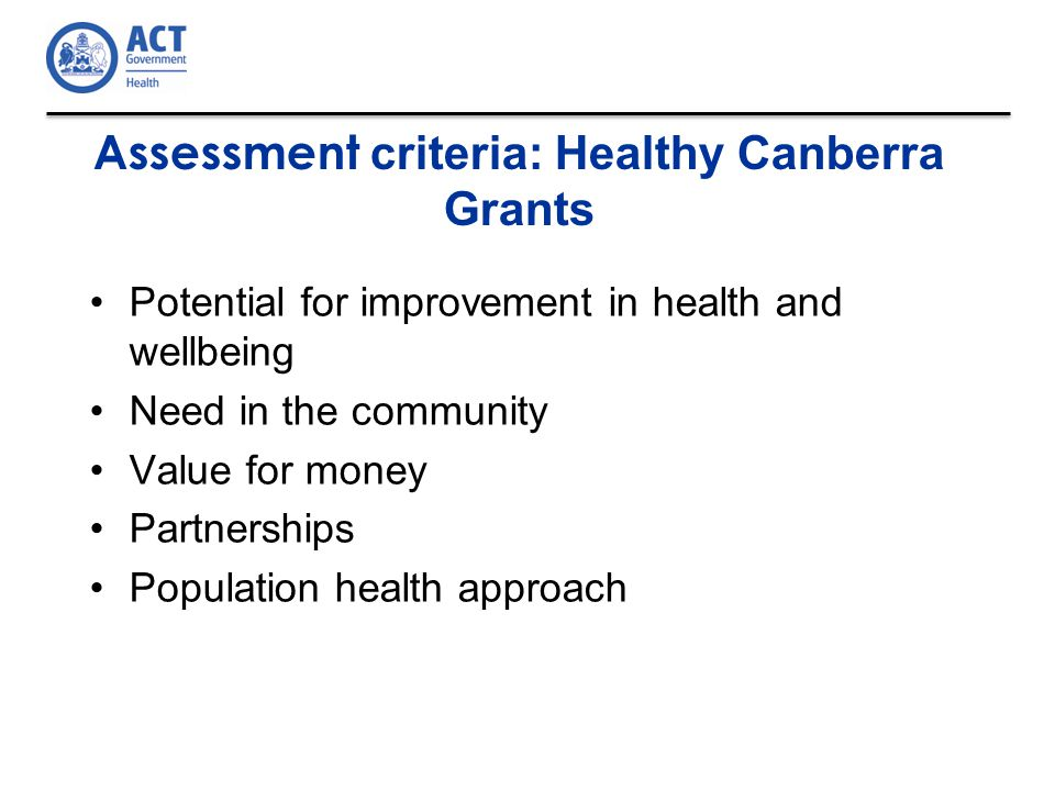 Assessment criteria: Healthy Canberra Grants Potential for improvement in health and wellbeing Need in the community Value for money Partnerships Population health approach